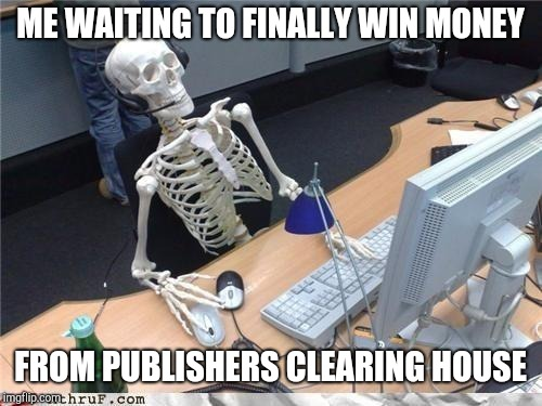 The truth about publishers clearing house | ME WAITING TO FINALLY WIN MONEY FROM PUBLISHERS CLEARING HOUSE | image tagged in waiting skeleton,publishers clearing house,money,lottery,sweepstakes,prize | made w/ Imgflip meme maker