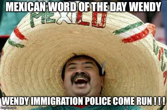 mexican word of the day | MEXICAN WORD OF THE DAY WENDY WENDY IMMIGRATION POLICE COME RUN ! ! ! | image tagged in mexican word of the day | made w/ Imgflip meme maker