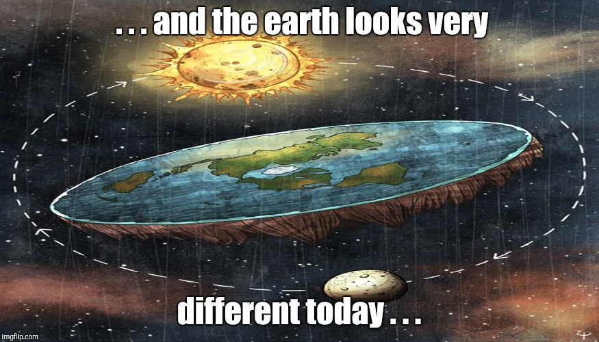 flat earth | . . . and the earth looks very different today . . . | image tagged in flat earth | made w/ Imgflip meme maker