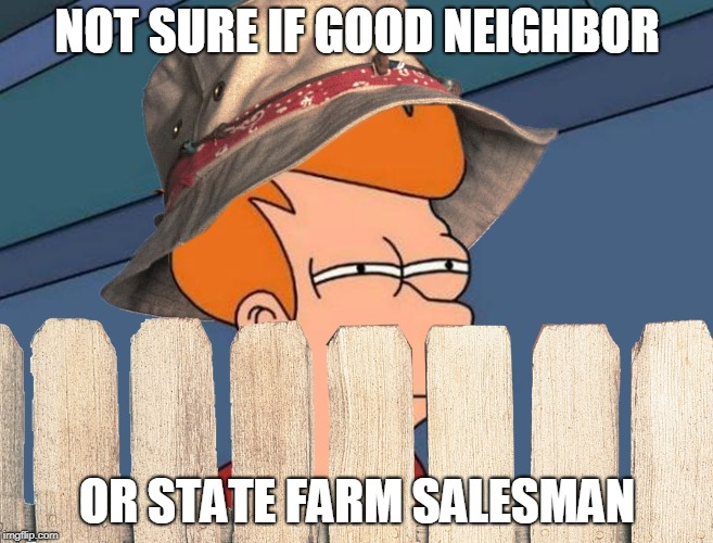 Not Sure If Good Neighbor | NOT SURE IF GOOD NEIGHBOR OR STATE FARM SALESMAN | image tagged in not sure if good neighbor,memes,home improvement,tim allen,futurama fry,not sure if | made w/ Imgflip meme maker