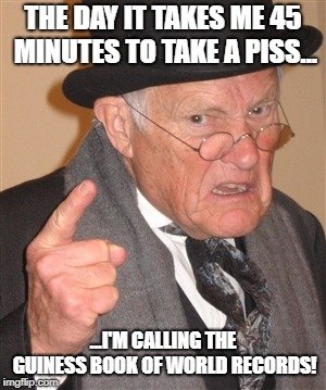 Angry Old Man | THE DAY IT TAKES ME 45 MINUTES TO TAKE A PISS... ...I'M CALLING THE GUINESS BOOK OF WORLD RECORDS! | image tagged in angry old man | made w/ Imgflip meme maker