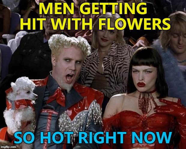 First big new template of the year... :) |  MEN GETTING HIT WITH FLOWERS; SO HOT RIGHT NOW | image tagged in memes,mugatu so hot right now | made w/ Imgflip meme maker