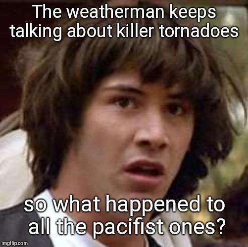 Conspiracy Keanu Meme | The weatherman keeps talking about killer tornadoes so what happened to all the pacifist ones? | image tagged in memes,conspiracy keanu | made w/ Imgflip meme maker
