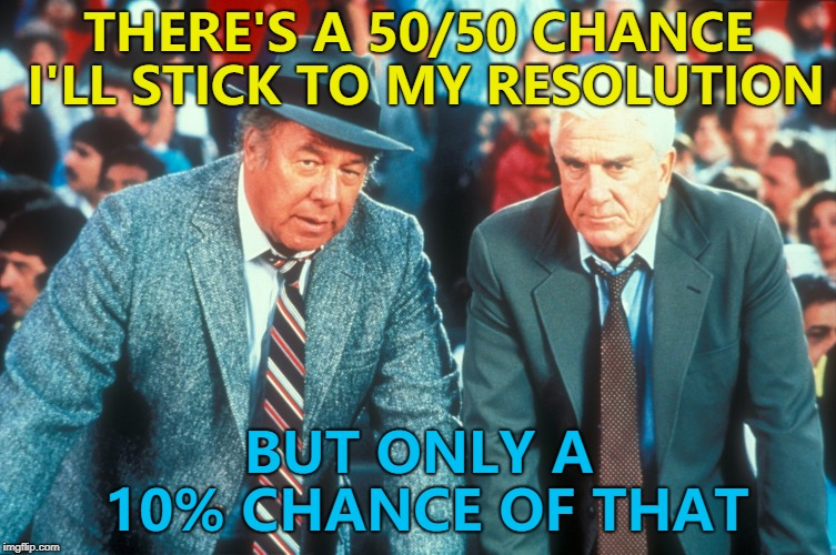 It's the same every year... :) | THERE'S A 50/50 CHANCE I'LL STICK TO MY RESOLUTION BUT ONLY A 10% CHANCE OF THAT | image tagged in memes,new year resolutions,naked gun,films | made w/ Imgflip meme maker