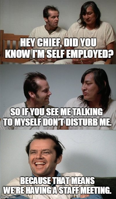 One Flew Over the Cuckoo's Nest  | HEY CHIEF, DID YOU KNOW I'M SELF EMPLOYED? BECAUSE THAT MEANS WE'RE HAVING A STAFF MEETING. SO IF YOU SEE ME TALKING TO MYSELF DON'T DISTURB | image tagged in bad joke jack 3 panel,self employed,multiple personalities,staff meeting,schizo,memes | made w/ Imgflip meme maker