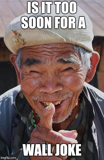 Funny old Chinese man 1 | IS IT TOO SOON FOR A WALL JOKE | image tagged in funny old chinese man 1 | made w/ Imgflip meme maker