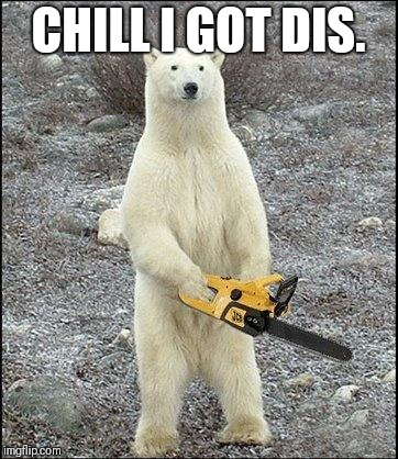chainsaw polar bear | CHILL I GOT DIS. | image tagged in chainsaw polar bear | made w/ Imgflip meme maker