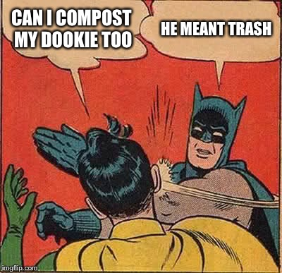 Batman Slapping Robin Meme | CAN I COMPOST MY DOOKIE TOO HE MEANT TRASH | image tagged in memes,batman slapping robin | made w/ Imgflip meme maker