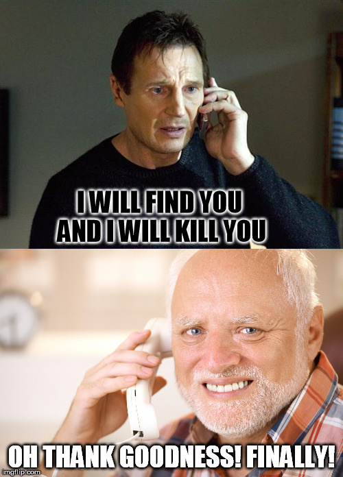 Harold is not impressed | I WILL FIND YOU AND I WILL KILL YOU OH THANK GOODNESS! FINALLY! | image tagged in memes,liam neeson taken 2,hide the pain harold phone | made w/ Imgflip meme maker