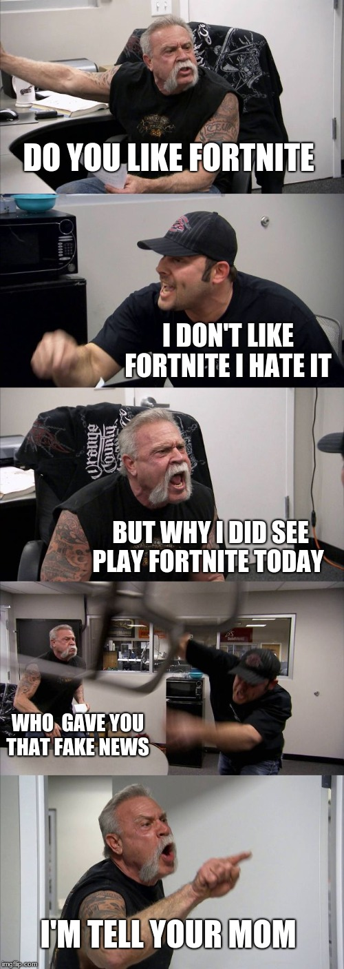 why people get mad  | DO YOU LIKE FORTNITE I DON'T LIKE FORTNITE I HATE IT BUT WHY I DID SEE PLAY FORTNITE TODAY WHO  GAVE YOU THAT FAKE NEWS I'M TELL YOUR MOM | image tagged in memes,american chopper argument | made w/ Imgflip meme maker
