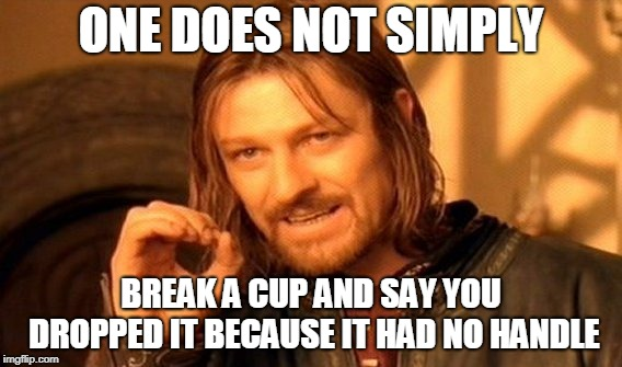 Inspiration: little brother | ONE DOES NOT SIMPLY BREAK A CUP AND SAY YOU DROPPED IT BECAUSE IT HAD NO HANDLE | image tagged in memes,one does not simply | made w/ Imgflip meme maker