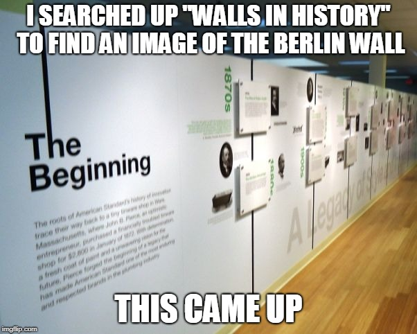 "At least I got to make a meme while doing my social studies homework | I SEARCHED UP ""WALLS IN HISTORY"" TO FIND AN IMAGE OF THE BERLIN WALL THIS CAME UP 