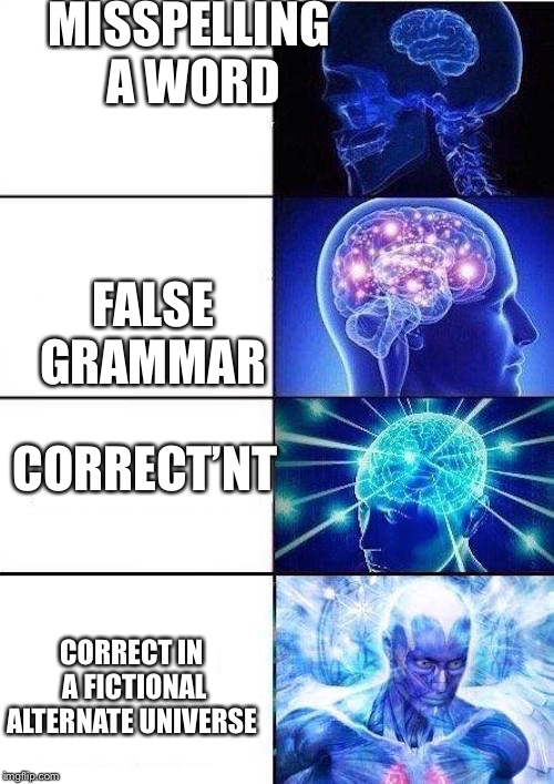 Brain Mind Expanding | MISSPELLING A WORD FALSE GRAMMAR CORRECT'NT CORRECT IN A FICTIONAL ALTERNATE UNIVERSE | image tagged in brain mind expanding | made w/ Imgflip meme maker