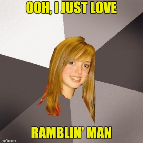 Musically Oblivious 8th Grader Meme | OOH, I JUST LOVE RAMBLIN' MAN | image tagged in memes,musically oblivious 8th grader | made w/ Imgflip meme maker
