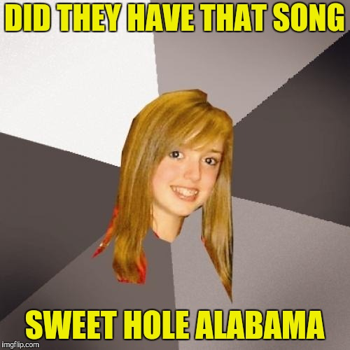 Musically Oblivious 8th Grader Meme | DID THEY HAVE THAT SONG SWEET HOLE ALABAMA | image tagged in memes,musically oblivious 8th grader | made w/ Imgflip meme maker