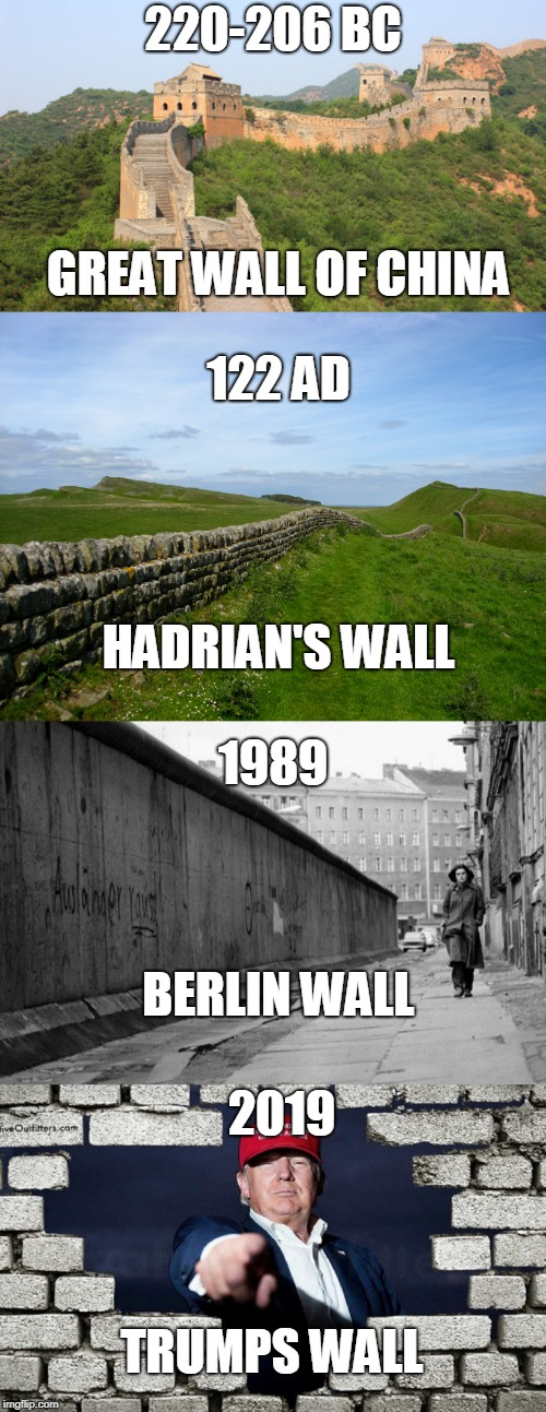 I just did 5 mins of research for this. stap dat upvote! | 220-206 BC GREAT WALL OF CHINA HADRIAN'S WALL 1989 BERLIN WALL TRUMPS WALL 2019 122 AD | image tagged in wall,trump | made w/ Imgflip meme maker