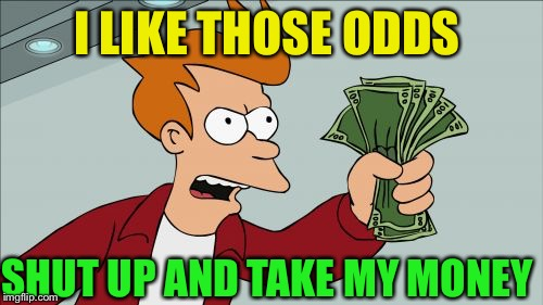 Shut Up And Take My Money Fry Meme | I LIKE THOSE ODDS SHUT UP AND TAKE MY MONEY | image tagged in memes,shut up and take my money fry | made w/ Imgflip meme maker