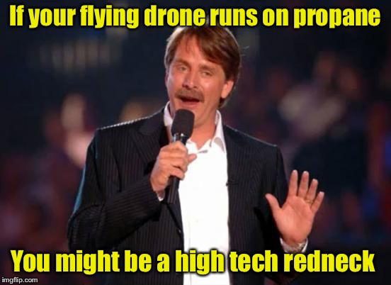 You might be a high tech redneck | If your flying drone runs on propane You might be a high tech redneck | image tagged in jeff foxworthy,jeff foxworthy you might be a redneck,high tech redneck | made w/ Imgflip meme maker
