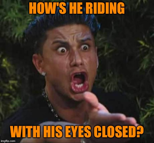 Jersey shore  | HOW'S HE RIDING WITH HIS EYES CLOSED? | image tagged in jersey shore | made w/ Imgflip meme maker