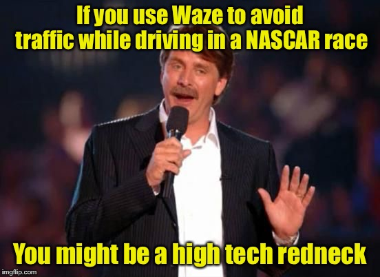 You might be a high tech redneck | If you use Waze to avoid traffic while driving in a NASCAR race You might be a high tech redneck | image tagged in jeff foxworthy,memes,high tech redneck,jeff foxworthy you might be a redneck | made w/ Imgflip meme maker