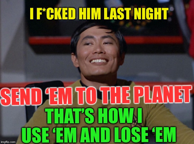 Sulu smug | I F*CKED HIM LAST NIGHT SEND 'EM TO THE PLANET THAT'S HOW I   USE 'EM AND LOSE 'EM | image tagged in sulu smug | made w/ Imgflip meme maker