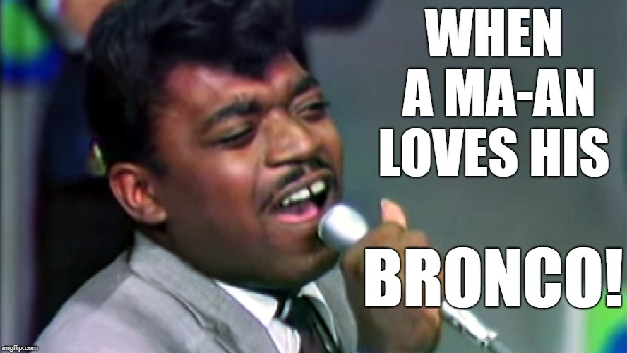 WHEN A MA-AN LOVES HIS BRONCO! | image tagged in percy sledge,broncos,ford | made w/ Imgflip meme maker