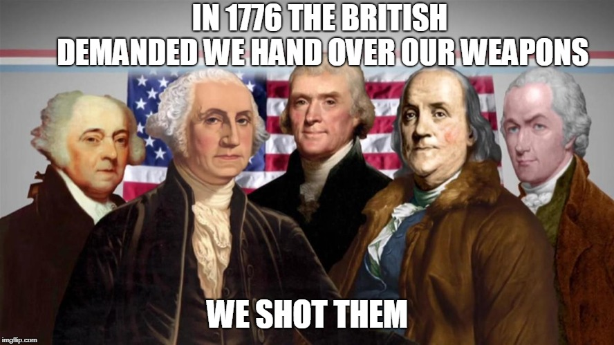Shall Not Be Infringed | IN 1776 THE BRITISH DEMANDED WE HAND OVER OUR WEAPONS WE SHOT THEM | image tagged in founding fathers,2nd amendment,freedom,trump,america | made w/ Imgflip meme maker