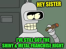 Bender | HEY SISTER I'VE STILL GOT THE SHINY & METAL FRANCHISE RIGHT | image tagged in bender | made w/ Imgflip meme maker