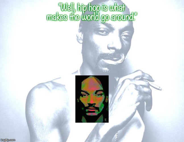 "Snoop Doggy Dogg | ""Well, hip hop is what makes the world go around."" 
