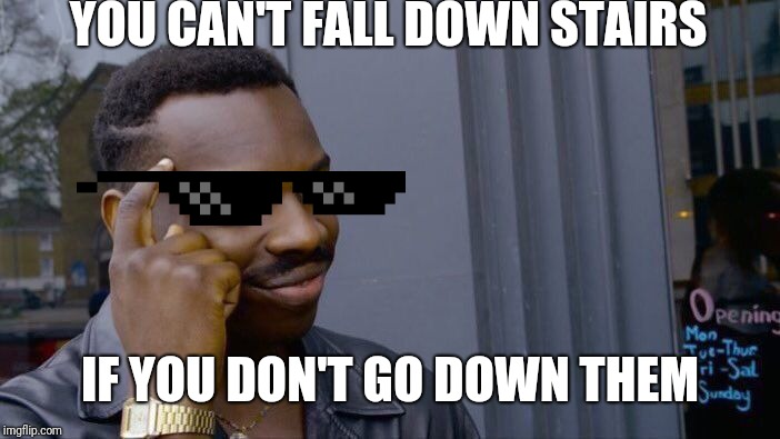 Roll Safe Think About It Meme | YOU CAN'T FALL DOWN STAIRS IF YOU DON'T GO DOWN THEM | image tagged in memes,roll safe think about it | made w/ Imgflip meme maker