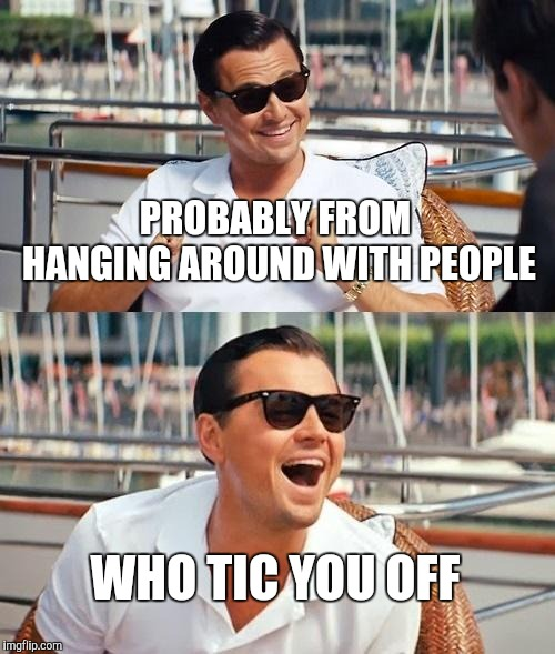 Leonardo Dicaprio Wolf Of Wall Street Meme | PROBABLY FROM HANGING AROUND WITH PEOPLE WHO TIC YOU OFF | image tagged in memes,leonardo dicaprio wolf of wall street | made w/ Imgflip meme maker