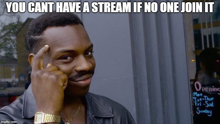#join my stream | YOU CANT HAVE A STREAM IF NO ONE JOIN IT | image tagged in memes,roll safe think about it | made w/ Imgflip meme maker