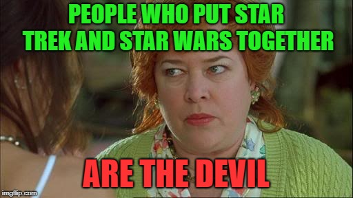 Waterboy Kathy Bates Devil | PEOPLE WHO PUT STAR TREK AND STAR WARS TOGETHER ARE THE DEVIL | image tagged in waterboy kathy bates devil | made w/ Imgflip meme maker