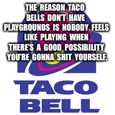 THE  REASON  TACO  BELLS  DON'T  HAVE  PLAYGROUNDS  IS  NOBODY  FEELS  LIKE  PLAYING  WHEN  THERE'S  A  GOOD  POSSIBILITY  YOU'RE  GONNA  SH | image tagged in taco bell logic | made w/ Imgflip meme maker