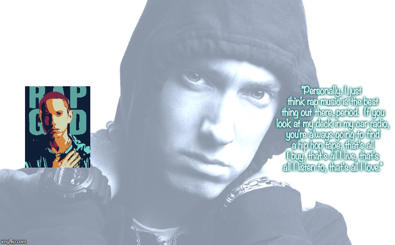 "Eminem | ""Personally, I just think rap music is the best thing out there, period.  If you look at my deck in my car radio, you're always going to fin 