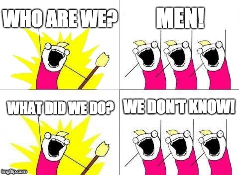 Men! We don't know what we did. |  WHO ARE WE? MEN! WE DON'T KNOW! WHAT DID WE DO? | image tagged in memes,what do we want,men | made w/ Imgflip meme maker