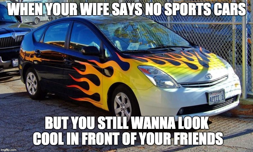 The Pimped Prius |  WHEN YOUR WIFE SAYS NO SPORTS CARS; BUT YOU STILL WANNA LOOK COOL IN FRONT OF YOUR FRIENDS | image tagged in memes,funny,prius,lol,idk,filler | made w/ Imgflip meme maker