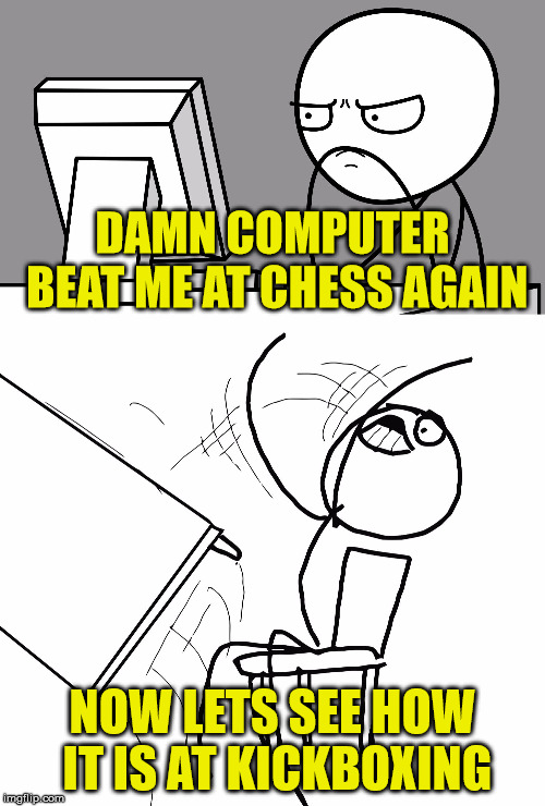 Computer Guy And Table Flip Guy | DAMN COMPUTER BEAT ME AT CHESS AGAIN NOW LETS SEE HOW IT IS AT KICKBOXING | image tagged in computer guy and table flip guy,memes,chess,kick | made w/ Imgflip meme maker