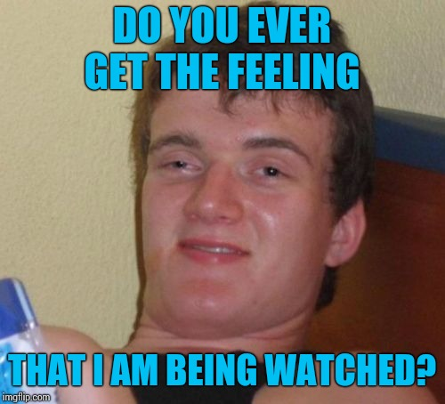 10 Guy Meme | DO YOU EVER GET THE FEELING THAT I AM BEING WATCHED? | image tagged in memes,10 guy | made w/ Imgflip meme maker