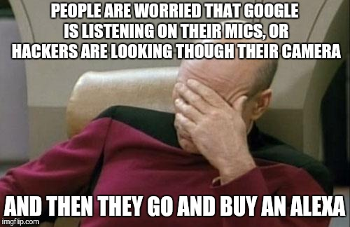 Captain Picard Facepalm Meme | PEOPLE ARE WORRIED THAT GOOGLE IS LISTENING ON THEIR MICS, OR HACKERS ARE LOOKING THOUGH THEIR CAMERA AND THEN THEY GO AND BUY AN ALEXA | image tagged in memes,captain picard facepalm | made w/ Imgflip meme maker