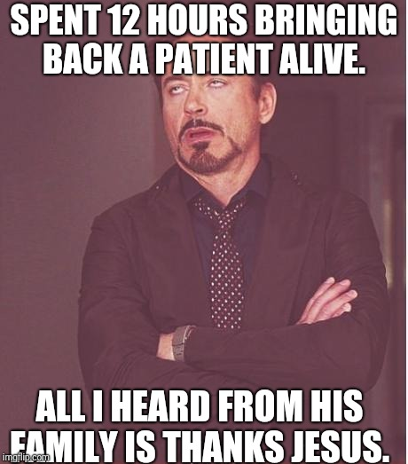 Face You Make Robert Downey Jr Meme | SPENT 12 HOURS BRINGING BACK A PATIENT ALIVE. ALL I HEARD FROM HIS FAMILY IS THANKS JESUS. | image tagged in memes,face you make robert downey jr | made w/ Imgflip meme maker