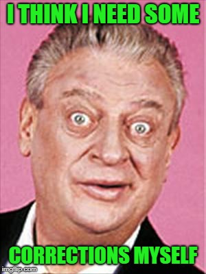 rodney dangerfield | I THINK I NEED SOME CORRECTIONS MYSELF | image tagged in rodney dangerfield | made w/ Imgflip meme maker