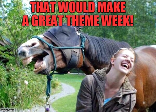 Laughing Horse | THAT WOULD MAKE A GREAT THEME WEEK! | image tagged in laughing horse | made w/ Imgflip meme maker