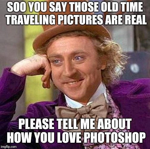 Time Travel Meme | SOO YOU SAY THOSE OLD TIME TRAVELING PICTURES ARE REAL PLEASE TELL ME ABOUT HOW YOU LOVE PHOTOSHOP | image tagged in memes,creepy condescending wonka,time travel,photoshop,funny,pictures | made w/ Imgflip meme maker