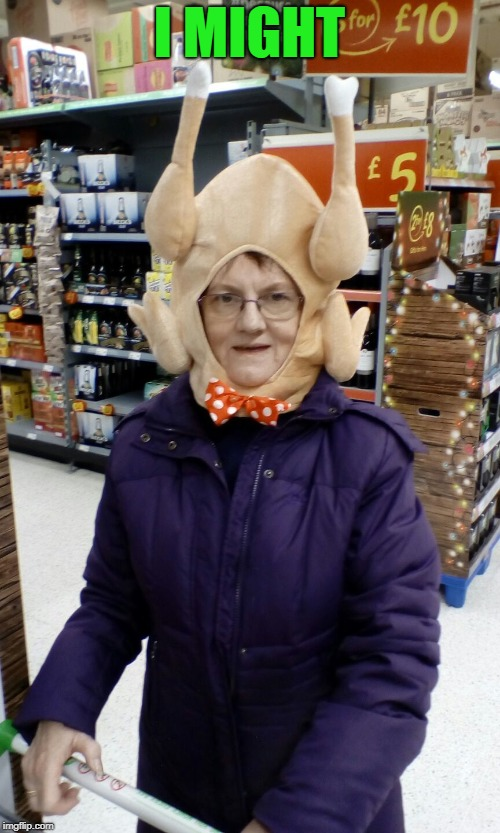 Crazy Lady Turkey Head | I MIGHT | image tagged in crazy lady turkey head | made w/ Imgflip meme maker