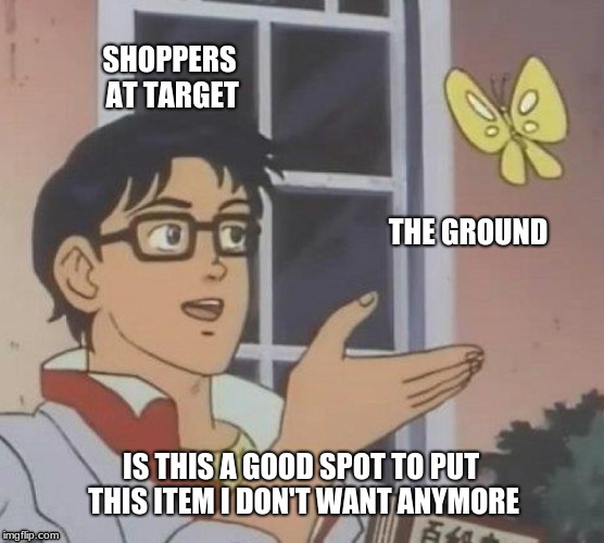 Is This A Pigeon Meme | SHOPPERS AT TARGET THE GROUND IS THIS A GOOD SPOT TO PUT THIS ITEM I DON'T WANT ANYMORE | image tagged in memes,is this a pigeon | made w/ Imgflip meme maker