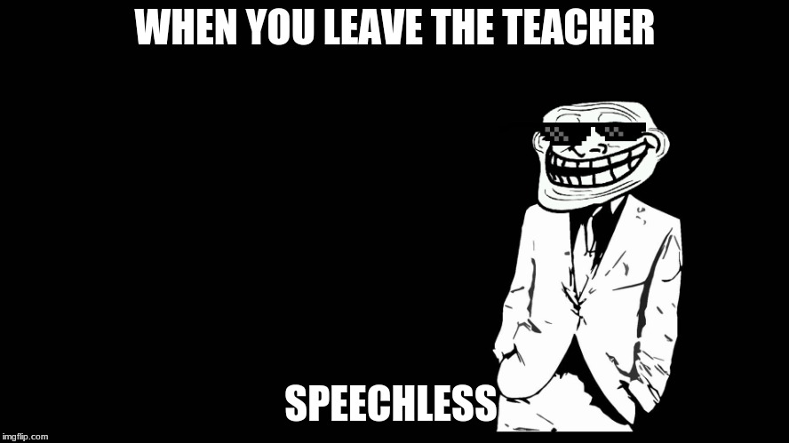 trollface in suit | WHEN YOU LEAVE THE TEACHER SPEECHLESS | image tagged in trollface in suit | made w/ Imgflip meme maker