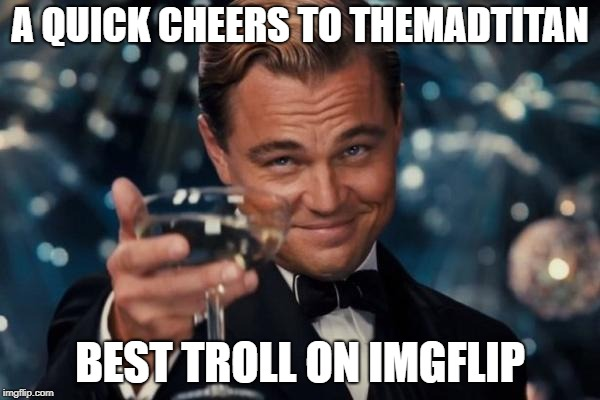 Troll Level 100! LOL! | A QUICK CHEERS TO THEMADTITAN BEST TROLL ON IMGFLIP | image tagged in memes,leonardo dicaprio cheers,themadtitan | made w/ Imgflip meme maker