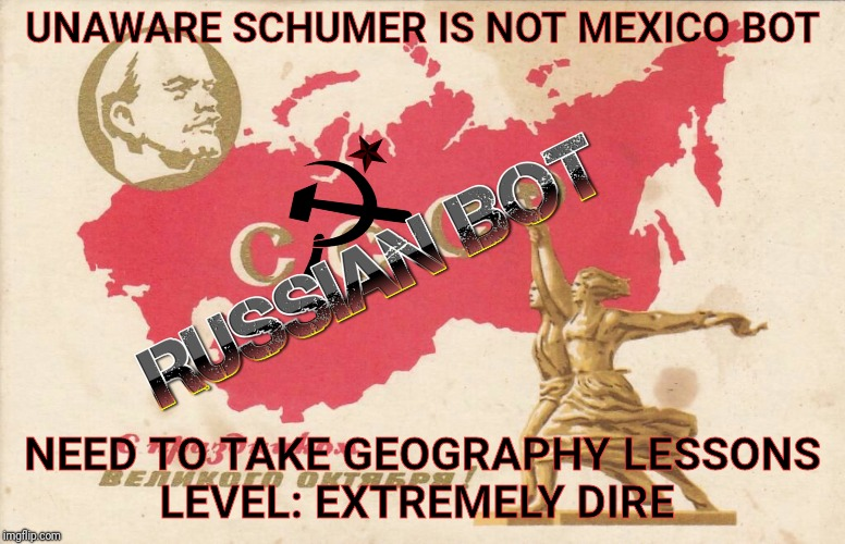 UNAWARE SCHUMER IS NOT MEXICO BOT NEED TO TAKE GEOGRAPHY LESSONS     LEVEL: EXTREMELY DIRE | image tagged in soviet propaganda posters for russian bots | made w/ Imgflip meme maker