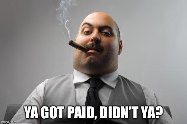 Scumbag Boss Meme | YA GOT PAID, DIDN'T YA? | image tagged in memes,scumbag boss | made w/ Imgflip meme maker